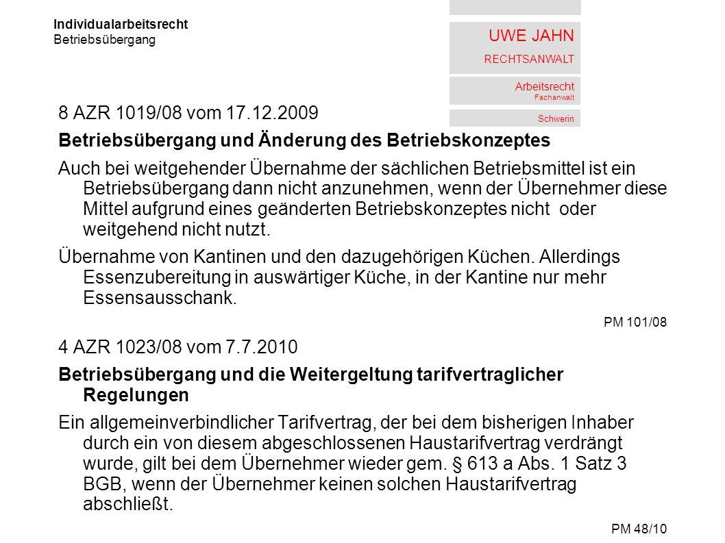 UWE JAHN RECHTSANWALT Arbeitsrecht Fachanwalt Schwerin 8 AZR 1019/08 vom 17.12.2009 Betriebsübergang und Änderung des Betriebskonzeptes Auch bei weitgehender Übernahme der sächlichen Betriebsmittel ist ein Betriebsübergang dann nicht anzunehmen, wenn der Übernehmer diese Mittel aufgrund eines geänderten Betriebskonzeptes nicht oder weitgehend nicht nutzt.