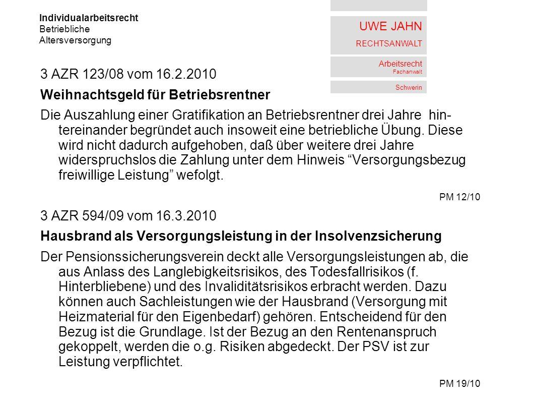UWE JAHN RECHTSANWALT Arbeitsrecht Fachanwalt Schwerin 3 AZR 123/08 vom 16.2.2010 Weihnachtsgeld für Betriebsrentner Die Auszahlung einer Gratifikation an Betriebsrentner drei Jahre hin- tereinander begründet auch insoweit eine betriebliche Übung.