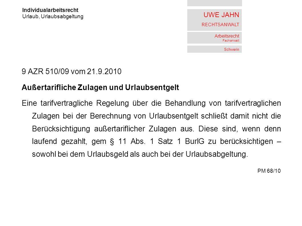 UWE JAHN RECHTSANWALT Arbeitsrecht Fachanwalt Schwerin 9 AZR 510/09 vom 21.9.2010 Außertarifliche Zulagen und Urlaubsentgelt Eine tarifvertragliche Regelung über die Behandlung von tarifvertraglichen Zulagen bei der Berechnung von Urlaubsentgelt schließt damit nicht die Berücksichtigung außertariflicher Zulagen aus.