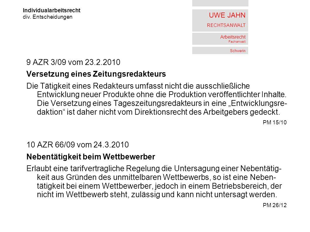 UWE JAHN RECHTSANWALT Arbeitsrecht Fachanwalt Schwerin 9 AZR 3/09 vom 23.2.2010 Versetzung eines Zeitungsredakteurs Die Tätigkeit eines Redakteurs umfasst nicht die ausschließliche Entwicklung neuer Produkte ohne die Produktion veröffentlichter Inhalte.