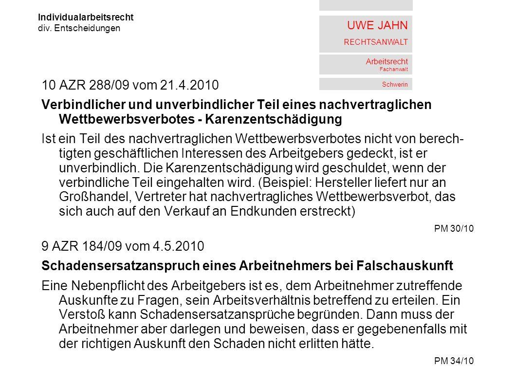 UWE JAHN RECHTSANWALT Arbeitsrecht Fachanwalt Schwerin 10 AZR 288/09 vom 21.4.2010 Verbindlicher und unverbindlicher Teil eines nachvertraglichen Wettbewerbsverbotes - Karenzentschädigung Ist ein Teil des nachvertraglichen Wettbewerbsverbotes nicht von berech- tigten geschäftlichen Interessen des Arbeitgebers gedeckt, ist er unverbindlich.