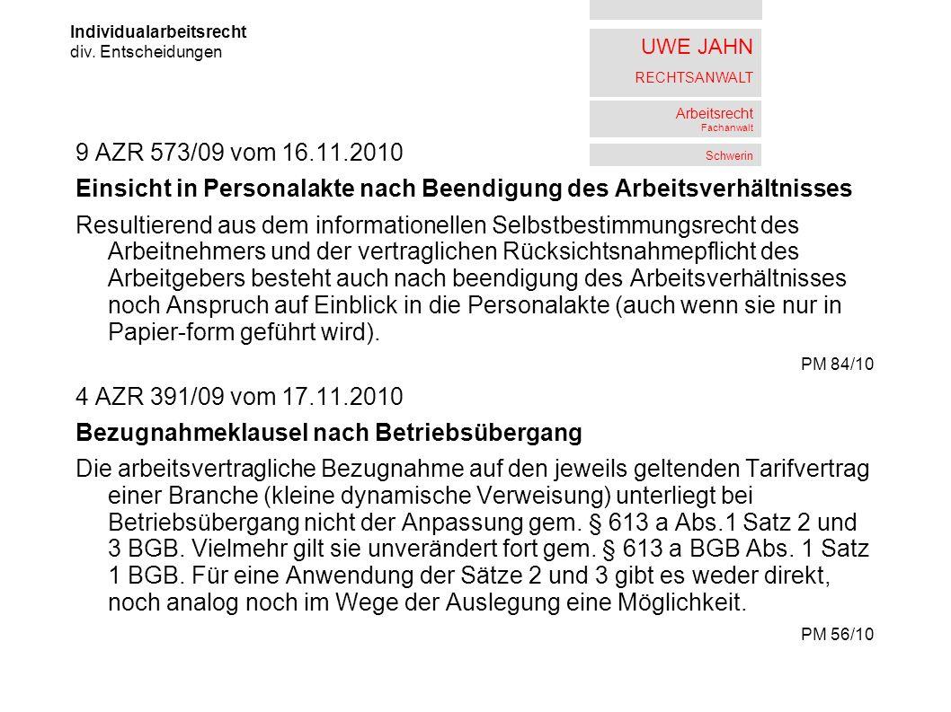 UWE JAHN RECHTSANWALT Arbeitsrecht Fachanwalt Schwerin 9 AZR 573/09 vom 16.11.2010 Einsicht in Personalakte nach Beendigung des Arbeitsverhältnisses Resultierend aus dem informationellen Selbstbestimmungsrecht des Arbeitnehmers und der vertraglichen Rücksichtsnahmepflicht des Arbeitgebers besteht auch nach beendigung des Arbeitsverhältnisses noch Anspruch auf Einblick in die Personalakte (auch wenn sie nur in Papier-form geführt wird).