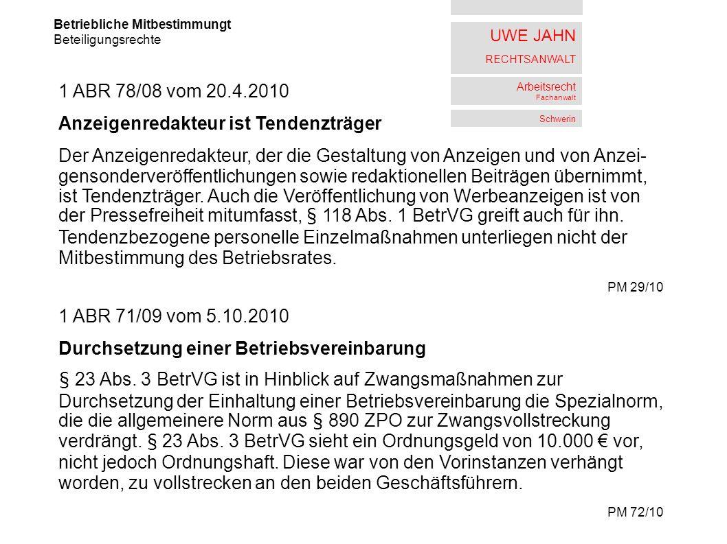 UWE JAHN RECHTSANWALT Arbeitsrecht Fachanwalt Schwerin Betriebliche Mitbestimmungt Beteiligungsrechte 1 ABR 78/08 vom 20.4.2010 Anzeigenredakteur ist Tendenzträger Der Anzeigenredakteur, der die Gestaltung von Anzeigen und von Anzei- gensonderveröffentlichungen sowie redaktionellen Beiträgen übernimmt, ist Tendenzträger.