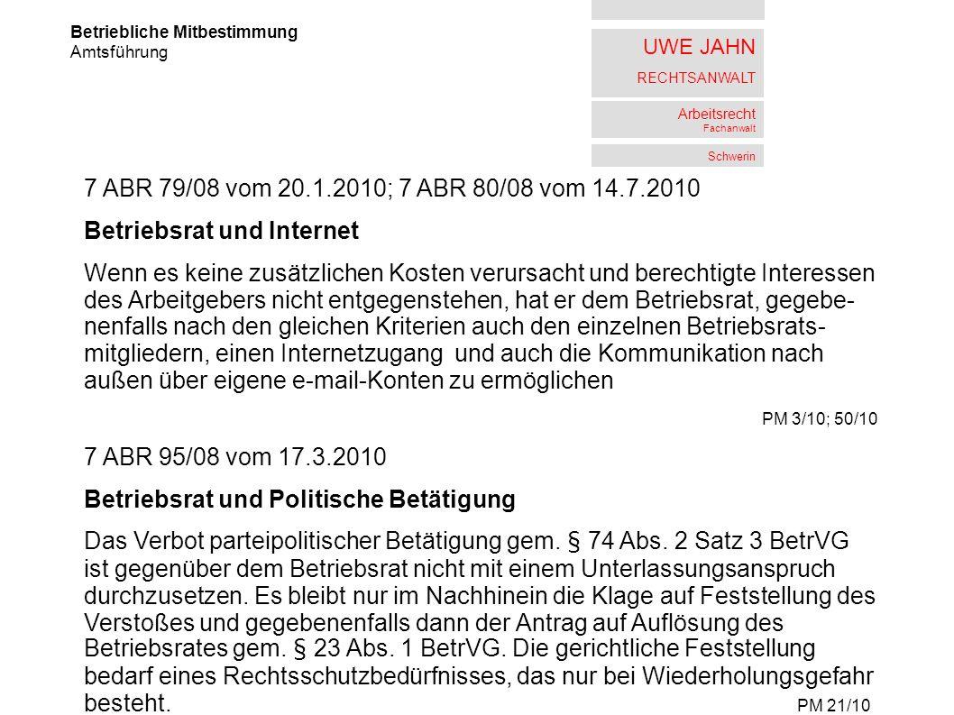 UWE JAHN RECHTSANWALT Arbeitsrecht Fachanwalt Schwerin Betriebliche Mitbestimmung Amtsführung 7 ABR 79/08 vom 20.1.2010; 7 ABR 80/08 vom 14.7.2010 Betriebsrat und Internet Wenn es keine zusätzlichen Kosten verursacht und berechtigte Interessen des Arbeitgebers nicht entgegenstehen, hat er dem Betriebsrat, gegebe- nenfalls nach den gleichen Kriterien auch den einzelnen Betriebsrats- mitgliedern, einen Internetzugang und auch die Kommunikation nach außen über eigene e-mail-Konten zu ermöglichen PM 3/10; 50/10 7 ABR 95/08 vom 17.3.2010 Betriebsrat und Politische Betätigung Das Verbot parteipolitischer Betätigung gem.