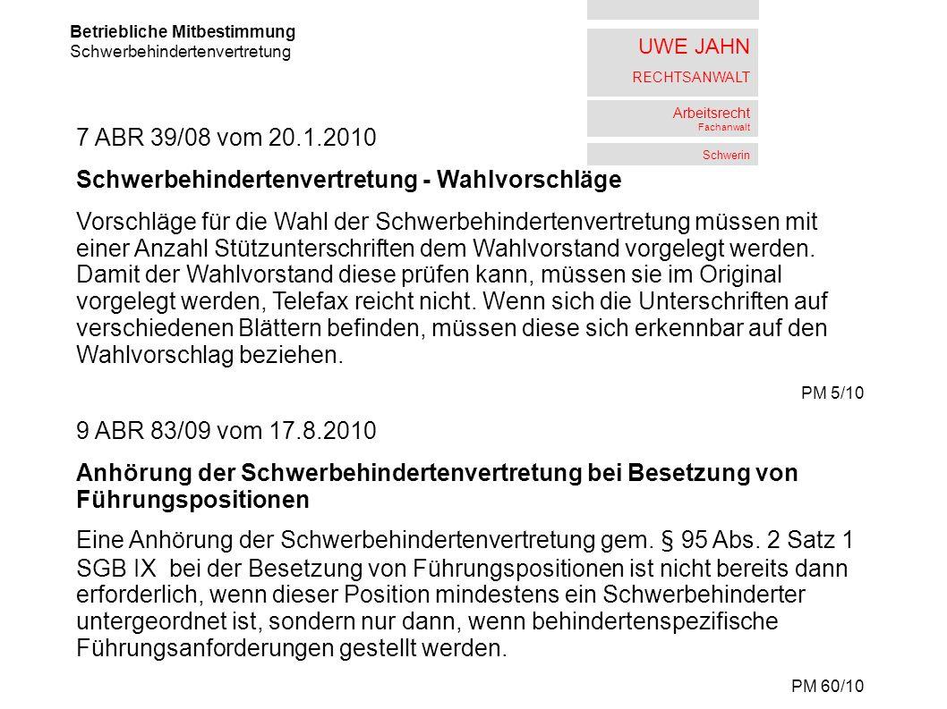 UWE JAHN RECHTSANWALT Arbeitsrecht Fachanwalt Schwerin Betriebliche Mitbestimmung Schwerbehindertenvertretung 7 ABR 39/08 vom 20.1.2010 Schwerbehindertenvertretung - Wahlvorschläge Vorschläge für die Wahl der Schwerbehindertenvertretung müssen mit einer Anzahl Stützunterschriften dem Wahlvorstand vorgelegt werden.