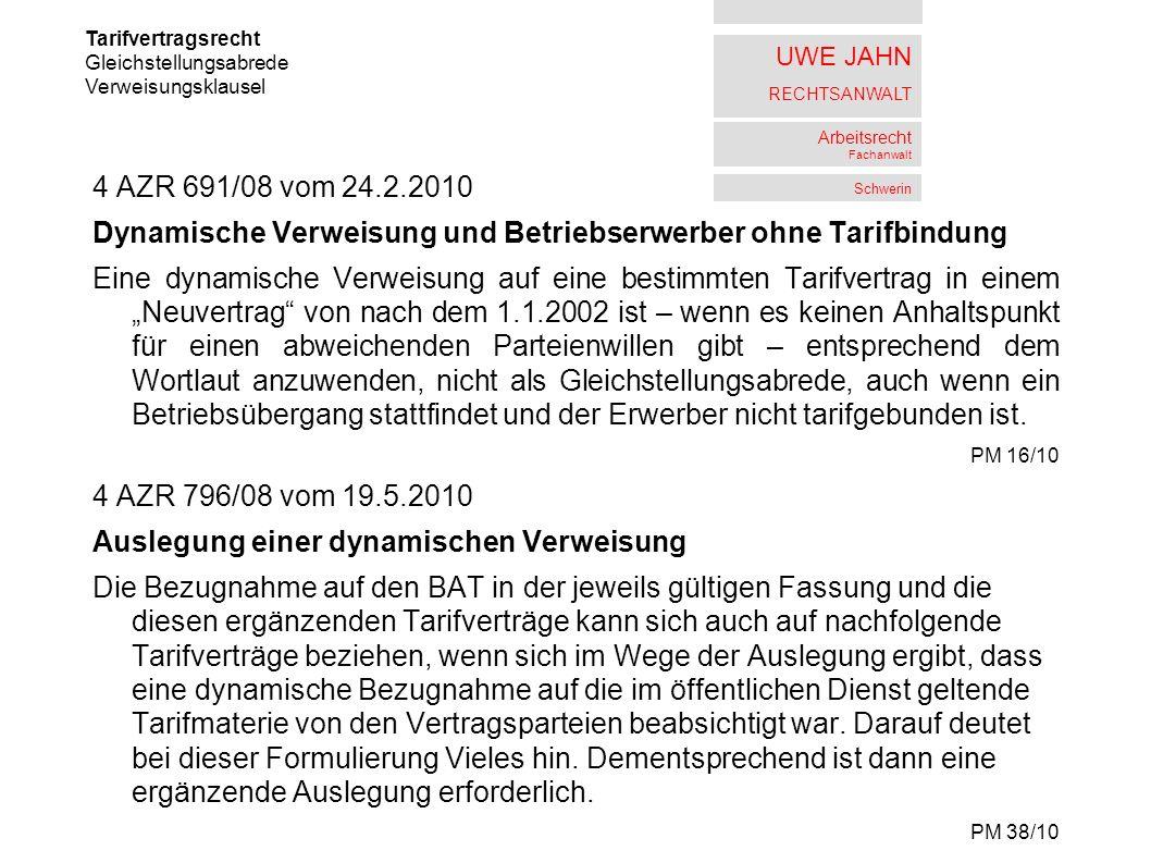 UWE JAHN RECHTSANWALT Arbeitsrecht Fachanwalt Schwerin 4 AZR 691/08 vom 24.2.2010 Dynamische Verweisung und Betriebserwerber ohne Tarifbindung Eine dynamische Verweisung auf eine bestimmten Tarifvertrag in einem Neuvertrag von nach dem 1.1.2002 ist – wenn es keinen Anhaltspunkt für einen abweichenden Parteienwillen gibt – entsprechend dem Wortlaut anzuwenden, nicht als Gleichstellungsabrede, auch wenn ein Betriebsübergang stattfindet und der Erwerber nicht tarifgebunden ist.