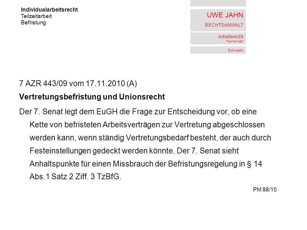 UWE JAHN RECHTSANWALT Arbeitsrecht Fachanwalt Schwerin 7 AZR 443/09 vom 17.11.2010 (A) Vertretungsbefristung und Unionsrecht Der 7.