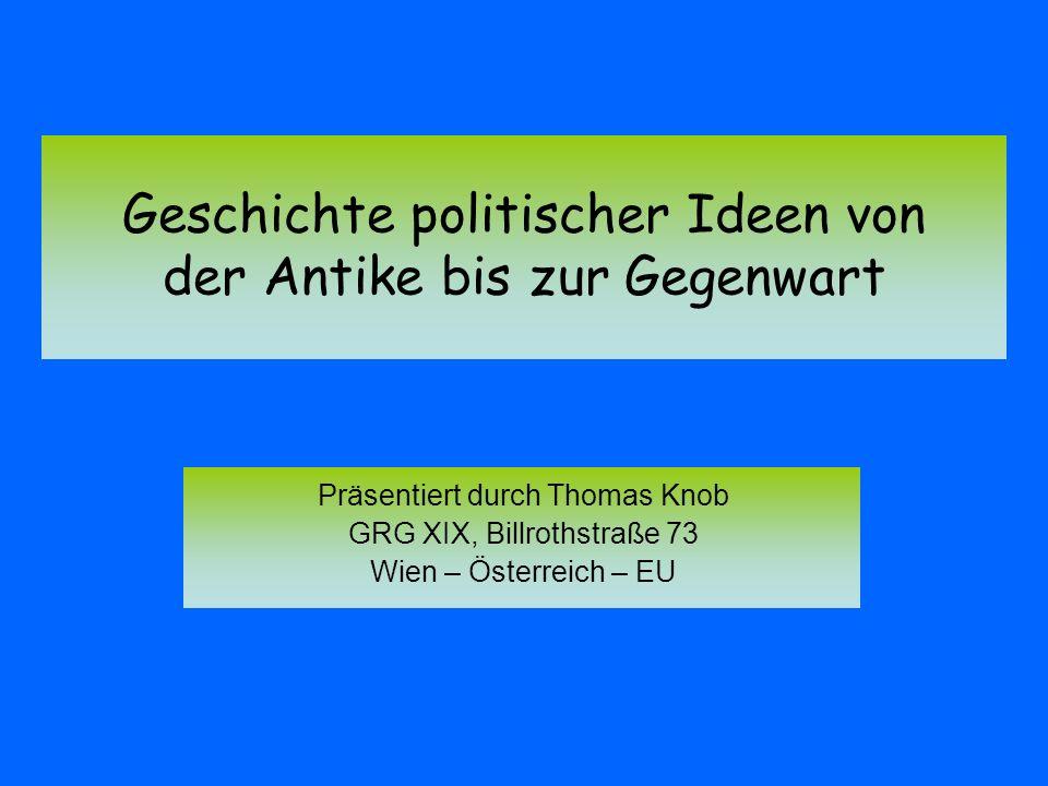 Geschichte politischer Ideen von der Antike bis zur Gegenwart Präsentiert durch Thomas Knob GRG XIX, Billrothstraße 73 Wien – Österreich – EU