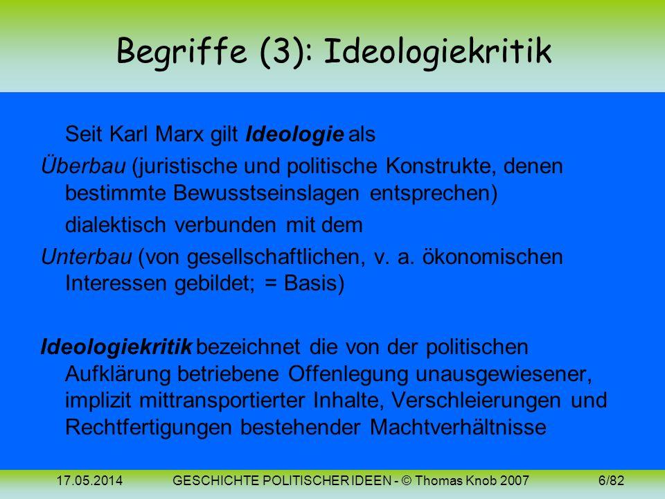 17.05.2014GESCHICHTE POLITISCHER IDEEN - © Thomas Knob 20076/82 Begriffe (3): Ideologiekritik Seit Karl Marx gilt Ideologie als Überbau (juristische und politische Konstrukte, denen bestimmte Bewusstseinslagen entsprechen) dialektisch verbunden mit dem Unterbau (von gesellschaftlichen, v.