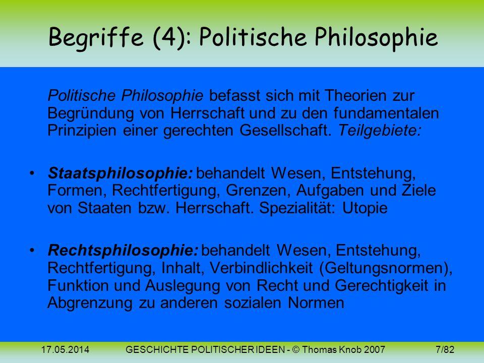 17.05.2014GESCHICHTE POLITISCHER IDEEN - © Thomas Knob 20077/82 Begriffe (4): Politische Philosophie Politische Philosophie befasst sich mit Theorien zur Begründung von Herrschaft und zu den fundamentalen Prinzipien einer gerechten Gesellschaft.