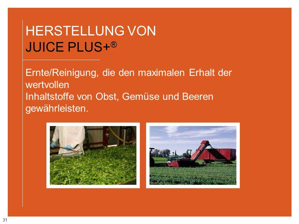 31 HERSTELLUNG VON JUICE PLUS+ ® Ernte/Reinigung, die den maximalen Erhalt der wertvollen Inhaltstoffe von Obst, Gemüse und Beeren gewährleisten.