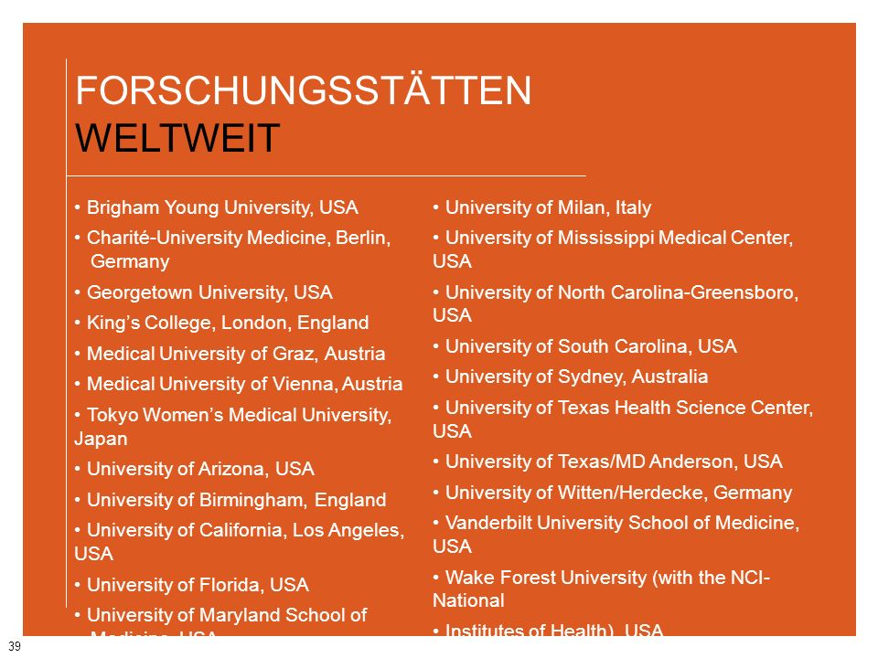 39 FORSCHUNGSSTÄTTEN WELTWEIT Brigham Young University, USA Charité-University Medicine, Berlin, Germany Georgetown University, USA Kings College, Lon