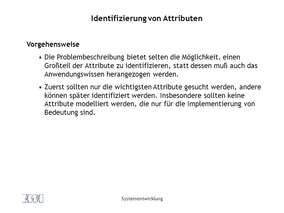 Systementwicklung Identifizierung von Attributen Vorgehensweise Die Problembeschreibung bietet selten die Möglichkeit, einen Großteil der Attribute zu
