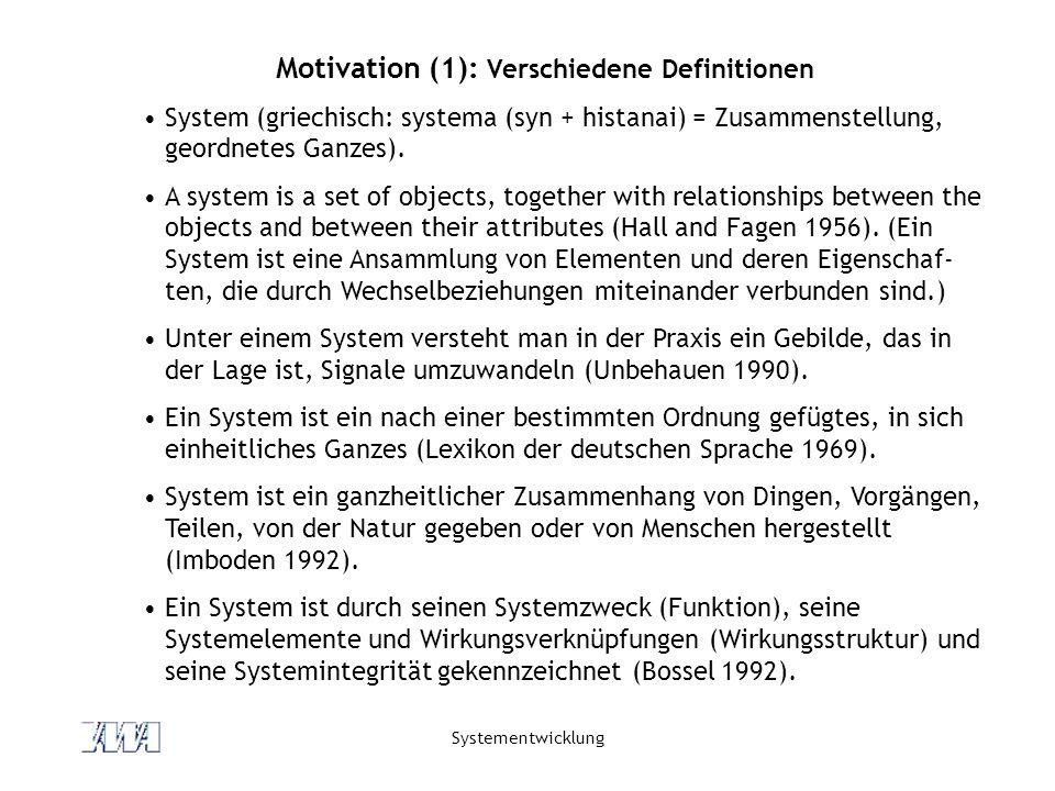 Systementwicklung Motivation (1): Verschiedene Definitionen System (griechisch: systema (syn + histanai) = Zusammenstellung, geordnetes Ganzes). A sys