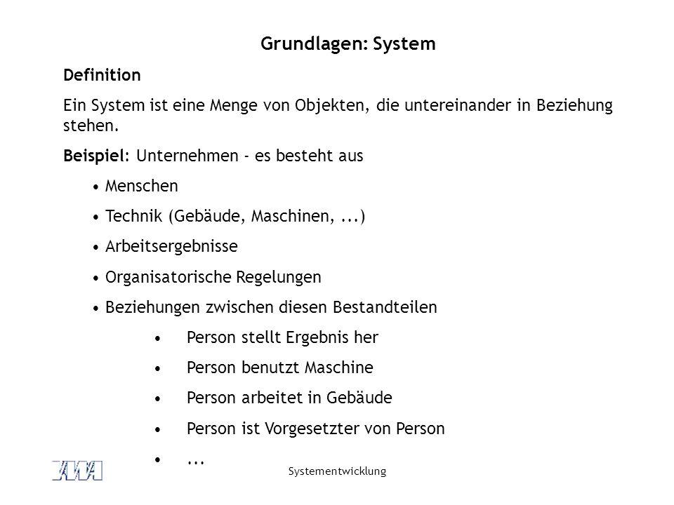 Systementwicklung Grundlagen: System Definition Ein System ist eine Menge von Objekten, die untereinander in Beziehung stehen. Beispiel: Unternehmen -