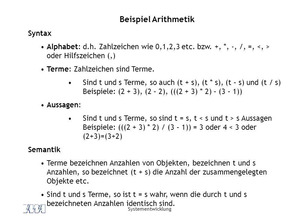 Systementwicklung Beispiel Arithmetik Syntax Alphabet: d.h. Zahlzeichen wie 0,1,2,3 etc. bzw. +, *, -, /, =, oder Hilfszeichen (,) Terme: Zahlzeichen
