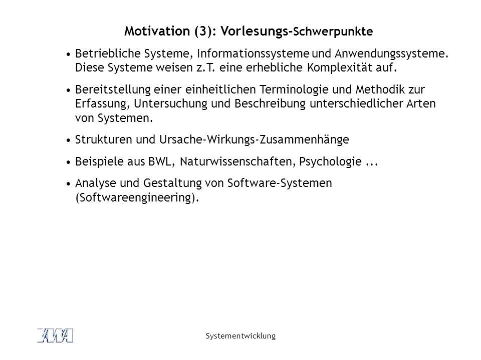 Systementwicklung Motivation (3): Vorlesungs- Schwerpunkte Betriebliche Systeme, Informationssysteme und Anwendungssysteme. Diese Systeme weisen z.T.