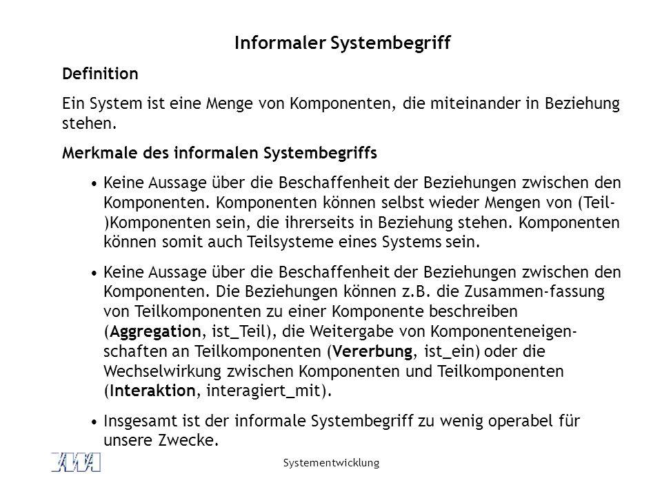 Systementwicklung Informaler Systembegriff Definition Ein System ist eine Menge von Komponenten, die miteinander in Beziehung stehen. Merkmale des inf