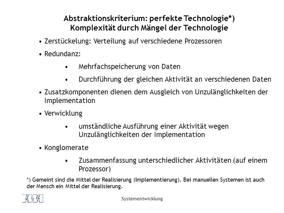 Systementwicklung Abstraktionskriterium: perfekte Technologie*) Komplexität durch Mängel der Technologie Zerstückelung: Verteilung auf verschiedene Pr