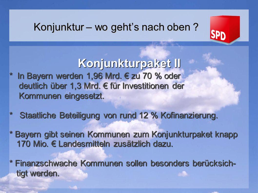 Konjunkturpaket II * In Bayern werden 1,96 Mrd.zu 70 % oder deutlich über 1,3 Mrd.