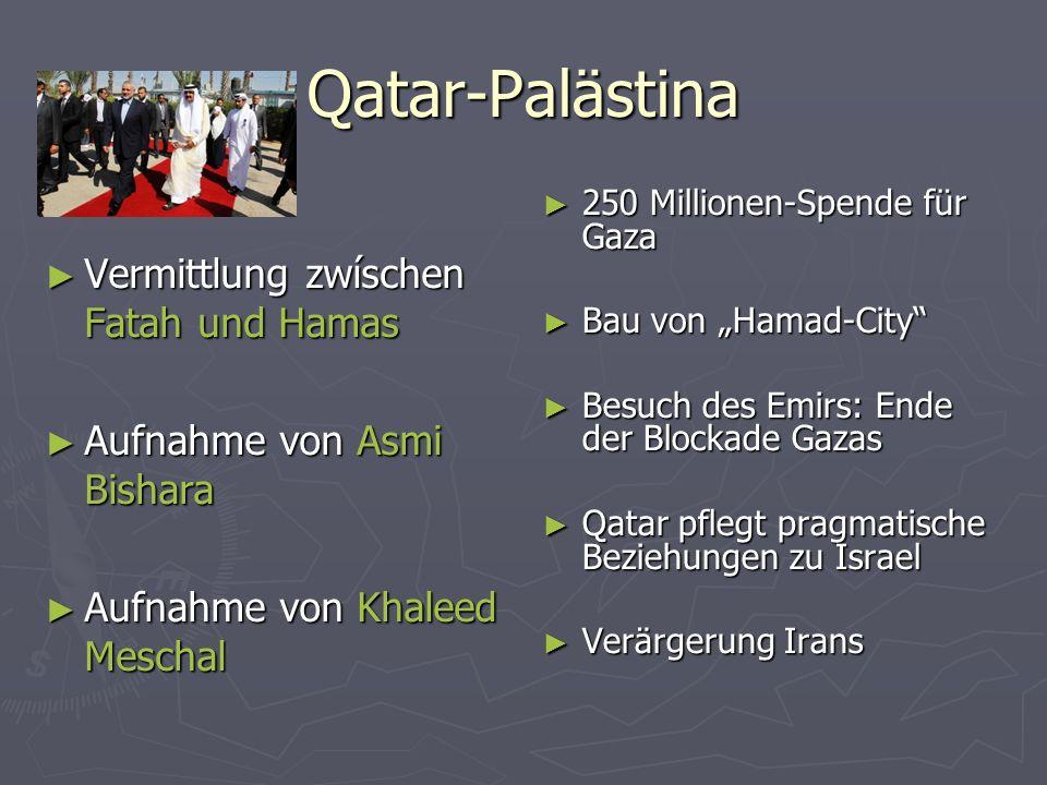 Qatar-Palästina Vermittlung zwíschen Fatah und Hamas Vermittlung zwíschen Fatah und Hamas Aufnahme von Asmi Bishara Aufnahme von Asmi Bishara Aufnahme von Khaleed Meschal Aufnahme von Khaleed Meschal 250 Millionen-Spende für Gaza 250 Millionen-Spende für Gaza Bau von Hamad-City Bau von Hamad-City Besuch des Emirs: Ende der Blockade Gazas Besuch des Emirs: Ende der Blockade Gazas Qatar pflegt pragmatische Beziehungen zu Israel Qatar pflegt pragmatische Beziehungen zu Israel Verärgerung Irans Verärgerung Irans
