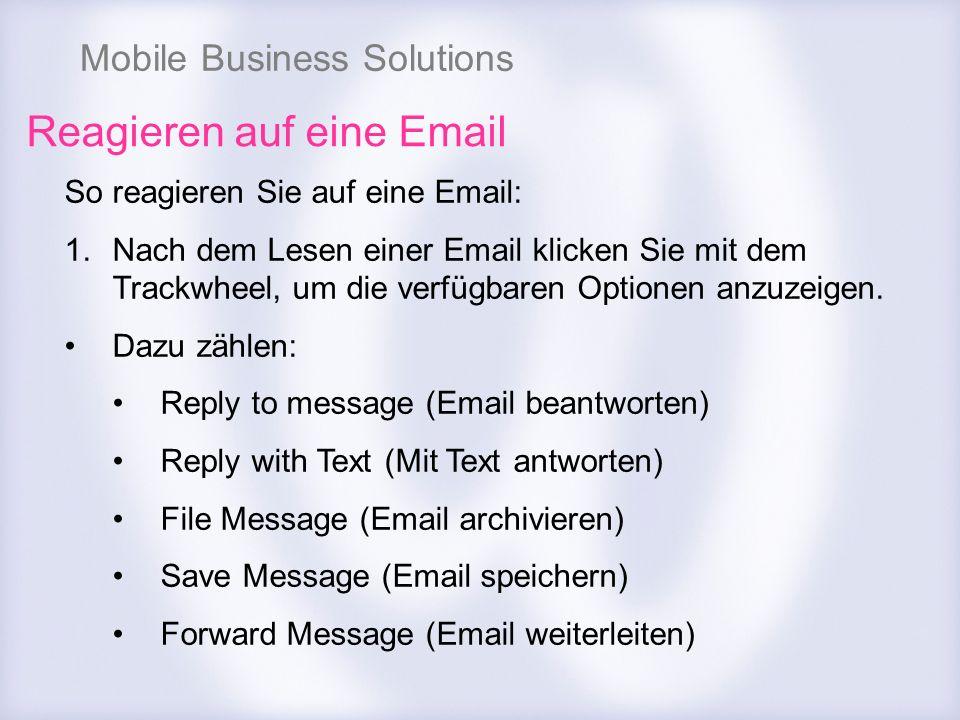 Mobile Business Solutions Reagieren auf eine Email So reagieren Sie auf eine Email: 1.Nach dem Lesen einer Email klicken Sie mit dem Trackwheel, um di
