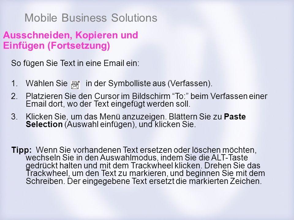 Mobile Business Solutions Ausschneiden, Kopieren und Einfügen (Fortsetzung) So fügen Sie Text in eine Email ein: 1.Wählen Sie in der Symbolliste aus (