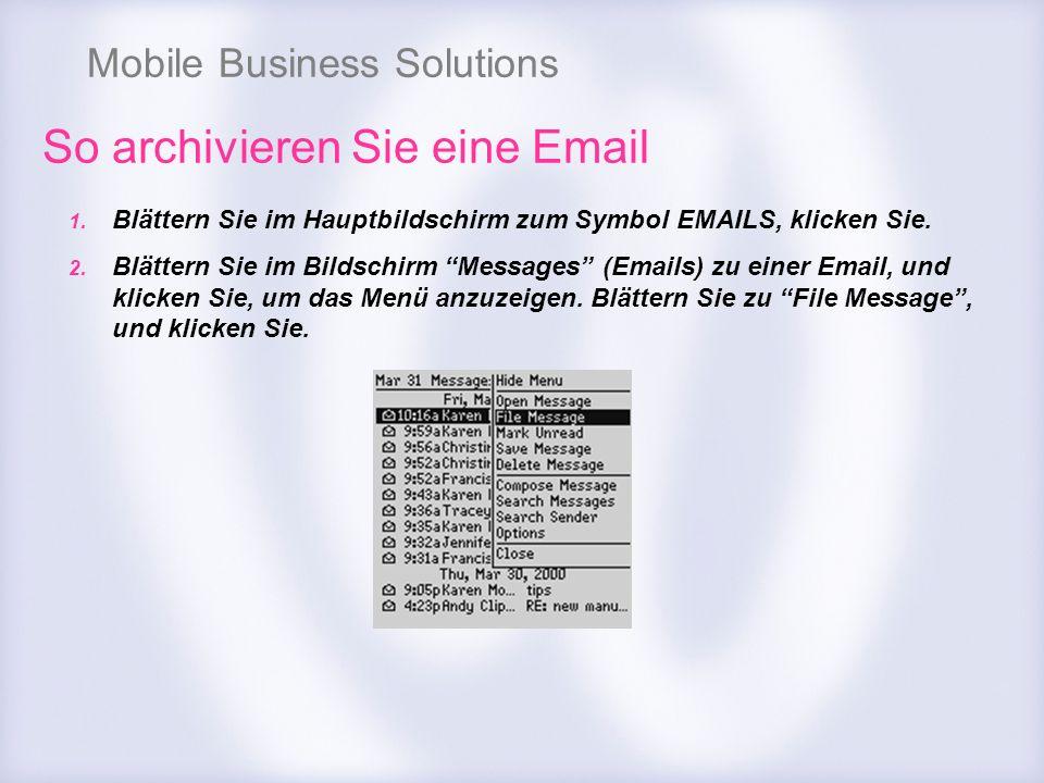 Mobile Business Solutions So archivieren Sie eine Email 1. Blättern Sie im Hauptbildschirm zum Symbol EMAILS, klicken Sie. 2. Blättern Sie im Bildschi