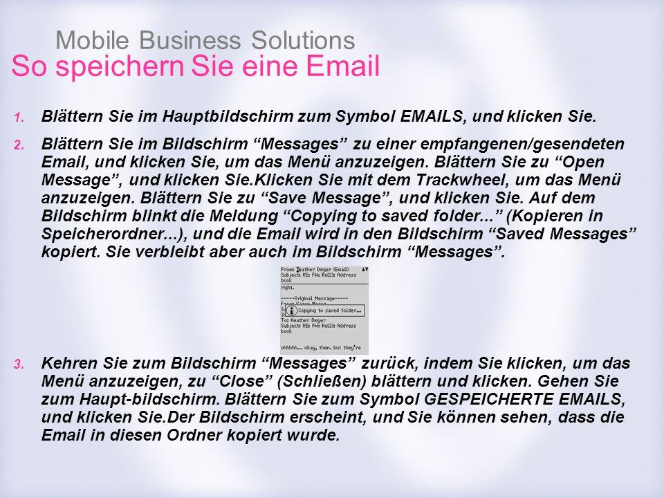 Mobile Business Solutions So speichern Sie eine Email 1. Blättern Sie im Hauptbildschirm zum Symbol EMAILS, und klicken Sie. 2. Blättern Sie im Bildsc