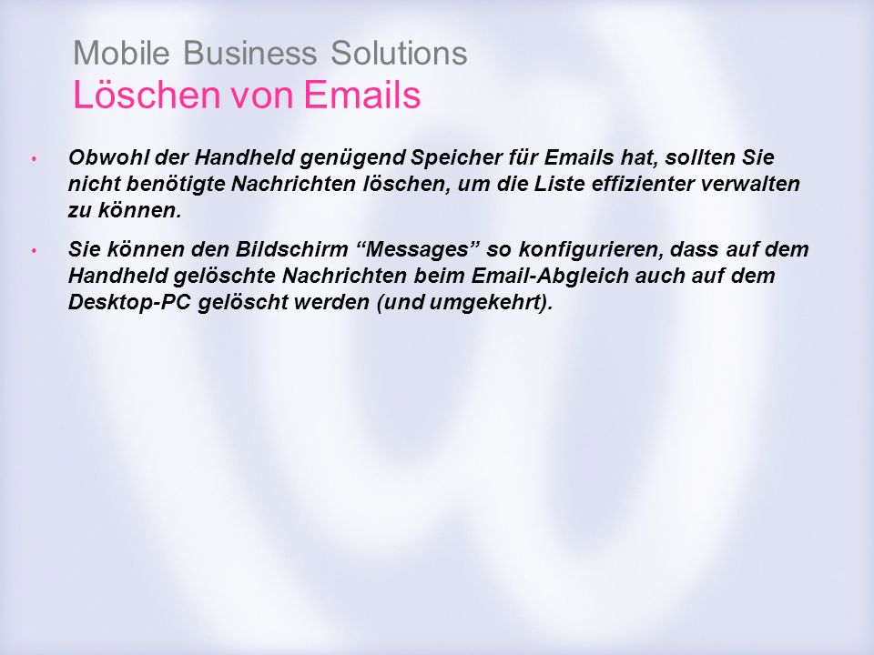 Mobile Business Solutions Löschen von Emails Obwohl der Handheld genügend Speicher für Emails hat, sollten Sie nicht benötigte Nachrichten löschen, um