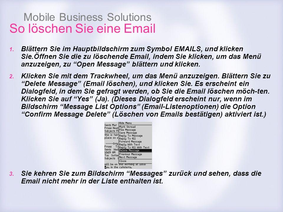 Mobile Business Solutions So löschen Sie eine Email 1. Blättern Sie im Hauptbildschirm zum Symbol EMAILS, und klicken Sie.Öffnen Sie die zu löschende