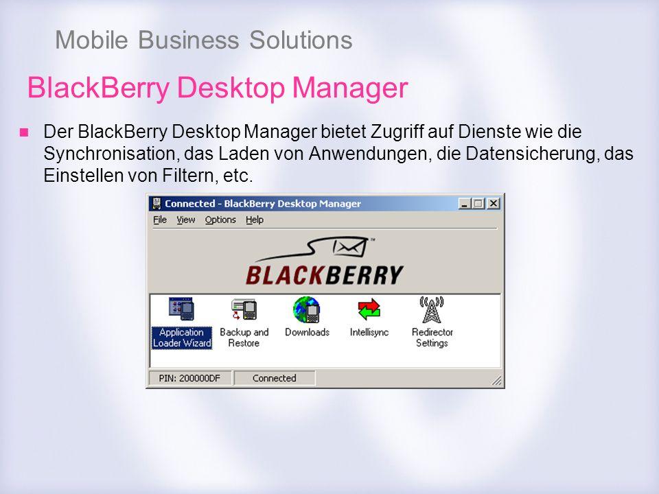 Mobile Business Solutions BlackBerry Desktop Manager Der BlackBerry Desktop Manager bietet Zugriff auf Dienste wie die Synchronisation, das Laden von