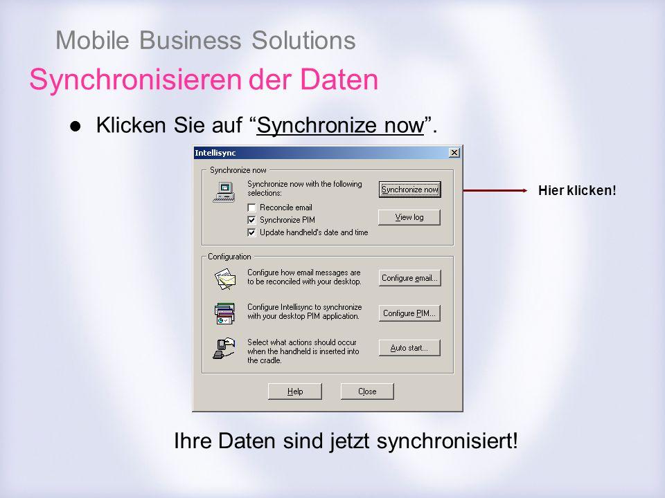 Mobile Business Solutions Synchronisieren der Daten Klicken Sie auf Synchronize now. Ihre Daten sind jetzt synchronisiert! Hier klicken!