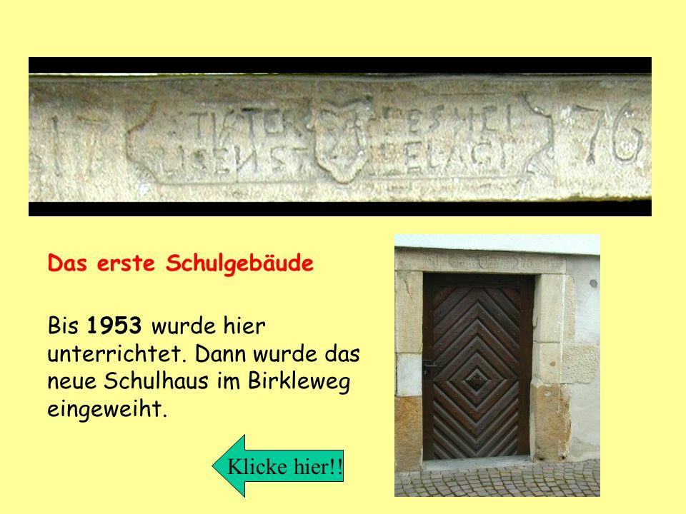 Das erste Schulgebäude Bis 1953 wurde hier unterrichtet. Dann wurde das neue Schulhaus im Birkleweg eingeweiht. Klicke hier!!