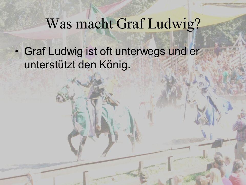 Was macht Graf Ludwig? Graf Ludwig ist oft unterwegs und er unterstützt den König.