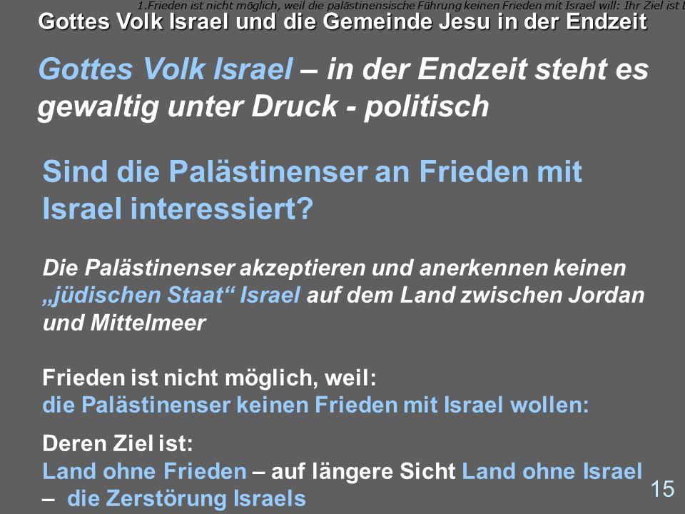 Gottes Volk Israel – in der Endzeit steht es gewaltig unter Druck - politisch 15 Gottes Volk Israel und die Gemeinde Jesu in der Endzeit Sind die Palä