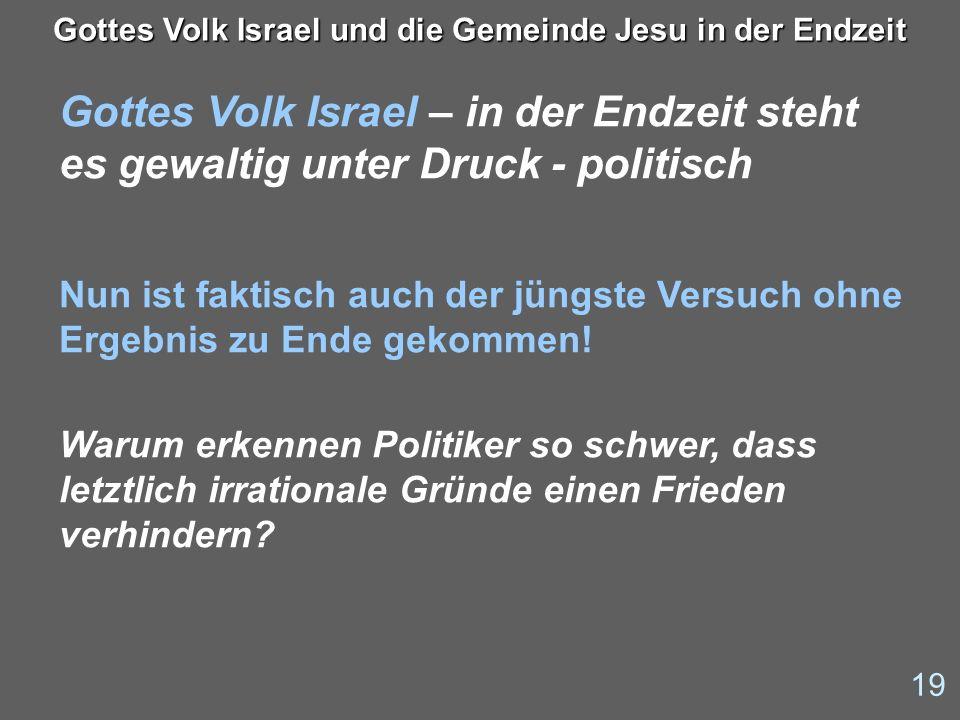 19 Gottes Volk Israel und die Gemeinde Jesu in der Endzeit Gottes Volk Israel – in der Endzeit steht es gewaltig unter Druck - politisch Nun ist fakti