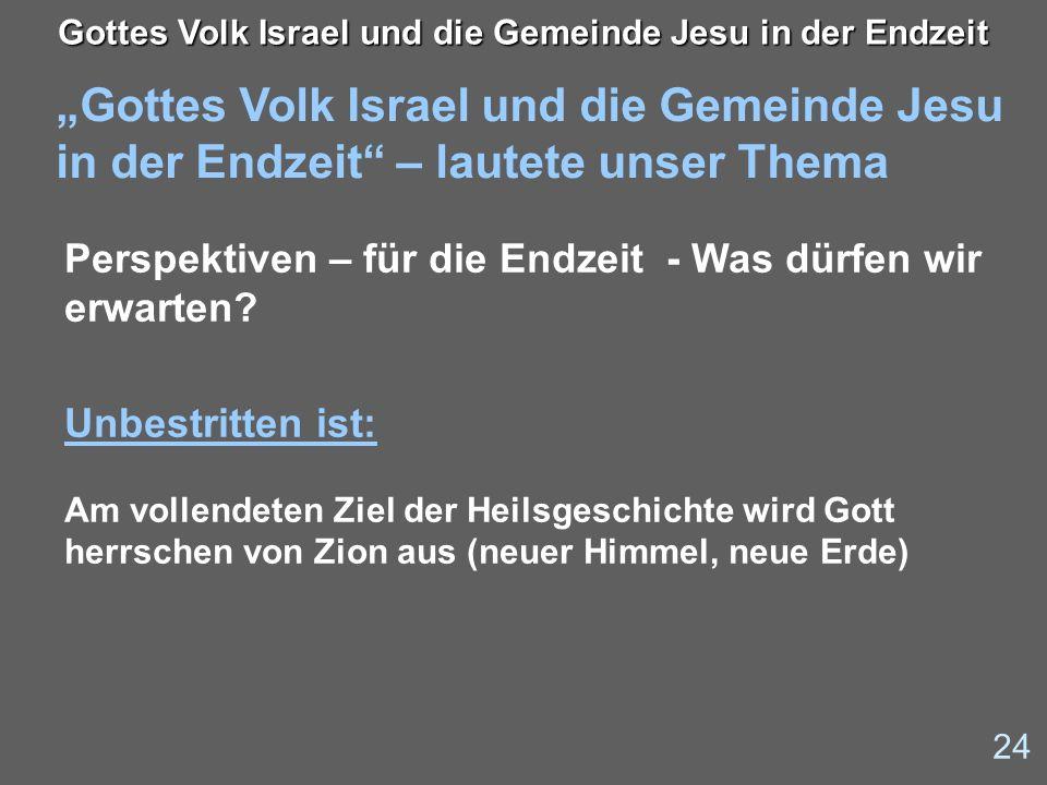 Gottes Volk Israel und die Gemeinde Jesu in der Endzeit – lautete unser Thema 24 Gottes Volk Israel und die Gemeinde Jesu in der Endzeit Perspektiven