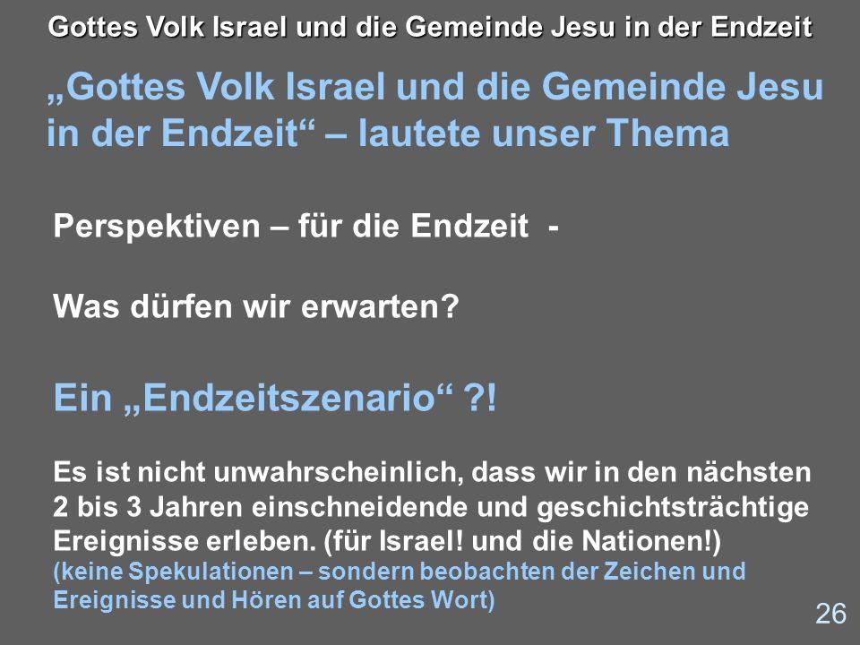 Gottes Volk Israel und die Gemeinde Jesu in der Endzeit – lautete unser Thema 26 Gottes Volk Israel und die Gemeinde Jesu in der Endzeit Perspektiven