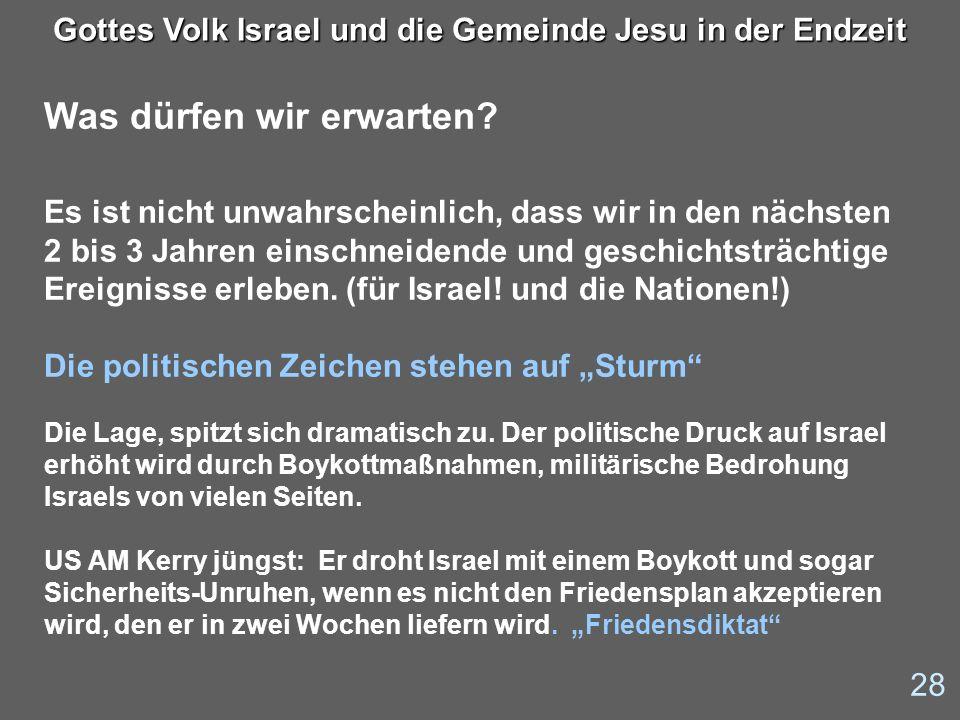 28 Gottes Volk Israel und die Gemeinde Jesu in der Endzeit Was dürfen wir erwarten? Es ist nicht unwahrscheinlich, dass wir in den nächsten 2 bis 3 Ja