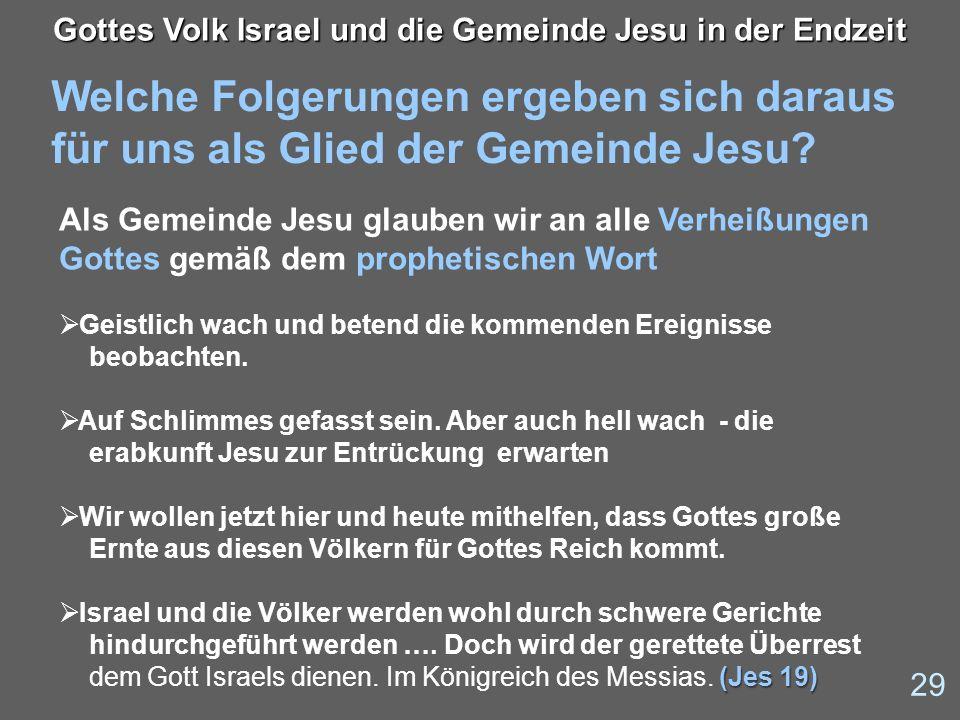 Welche Folgerungen ergeben sich daraus für uns als Glied der Gemeinde Jesu? 29 Gottes Volk Israel und die Gemeinde Jesu in der Endzeit Als Gemeinde Je