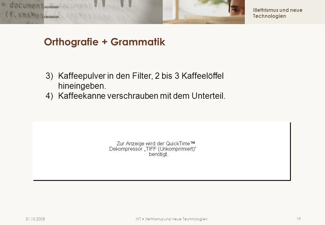 Illettrismus und neue Technologien INT Illettrismus und neue Technologien31.10.200819 Orthografie + Grammatik 3)Kaffeepulver in den Filter, 2 bis 3 Ka