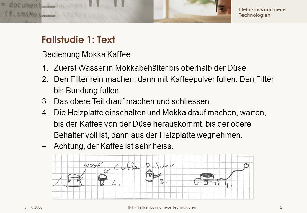 Illettrismus und neue Technologien INT Illettrismus und neue Technologien31.10.200821 Fallstudie 1: Text Bedienung Mokka Kaffee 1.Zuerst Wasser in Mokkabehälter bis oberhalb der Düse 2.Den Filter rein machen, dann mit Kaffeepulver füllen.