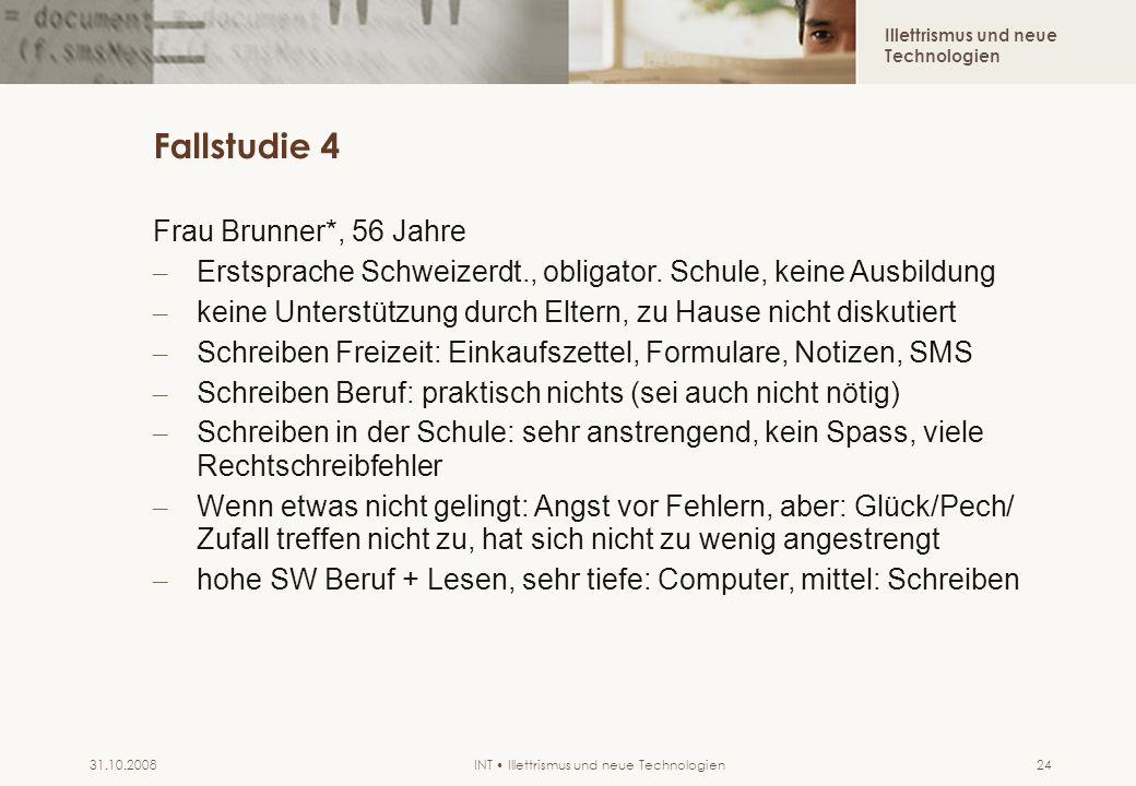 Illettrismus und neue Technologien INT Illettrismus und neue Technologien31.10.200824 Fallstudie 4 Frau Brunner*, 56 Jahre – Erstsprache Schweizerdt.,