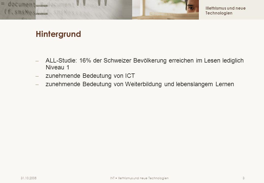 Illettrismus und neue Technologien INT Illettrismus und neue Technologien31.10.20083 Hintergrund – ALL-Studie: 16% der Schweizer Bevölkerung erreichen im Lesen lediglich Niveau 1 – zunehmende Bedeutung von ICT – zunehmende Bedeutung von Weiterbildung und lebenslangem Lernen