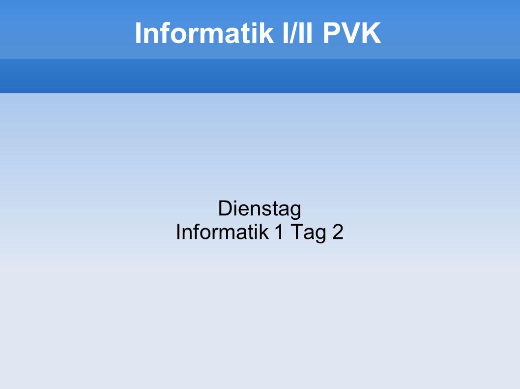Informatik I/II PVK Dienstag Informatik 1 Tag 2