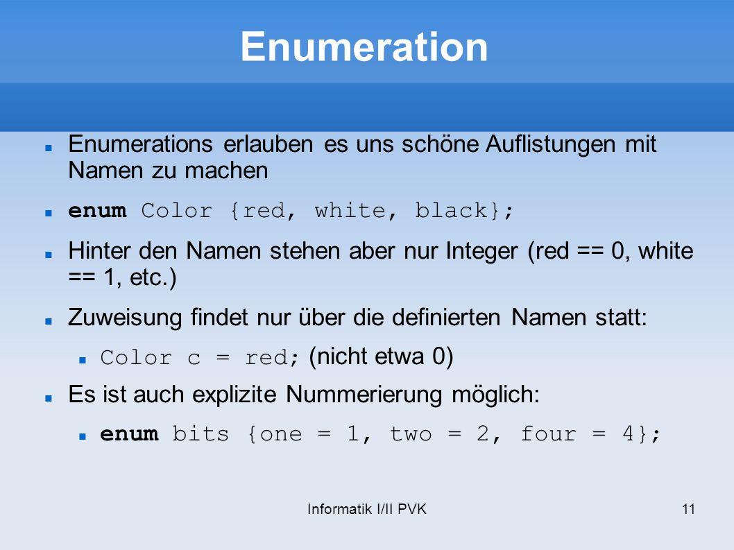 Informatik I/II PVK11 Enumeration Enumerations erlauben es uns schöne Auflistungen mit Namen zu machen enum Color {red, white, black}; Hinter den Namen stehen aber nur Integer (red == 0, white == 1, etc.) Zuweisung findet nur über die definierten Namen statt: Color c = red; (nicht etwa 0) Es ist auch explizite Nummerierung möglich: enum bits {one = 1, two = 2, four = 4};