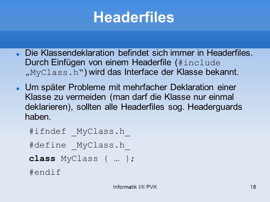 Informatik I/II PVK18 Headerfiles Die Klassendeklaration befindet sich immer in Headerfiles.