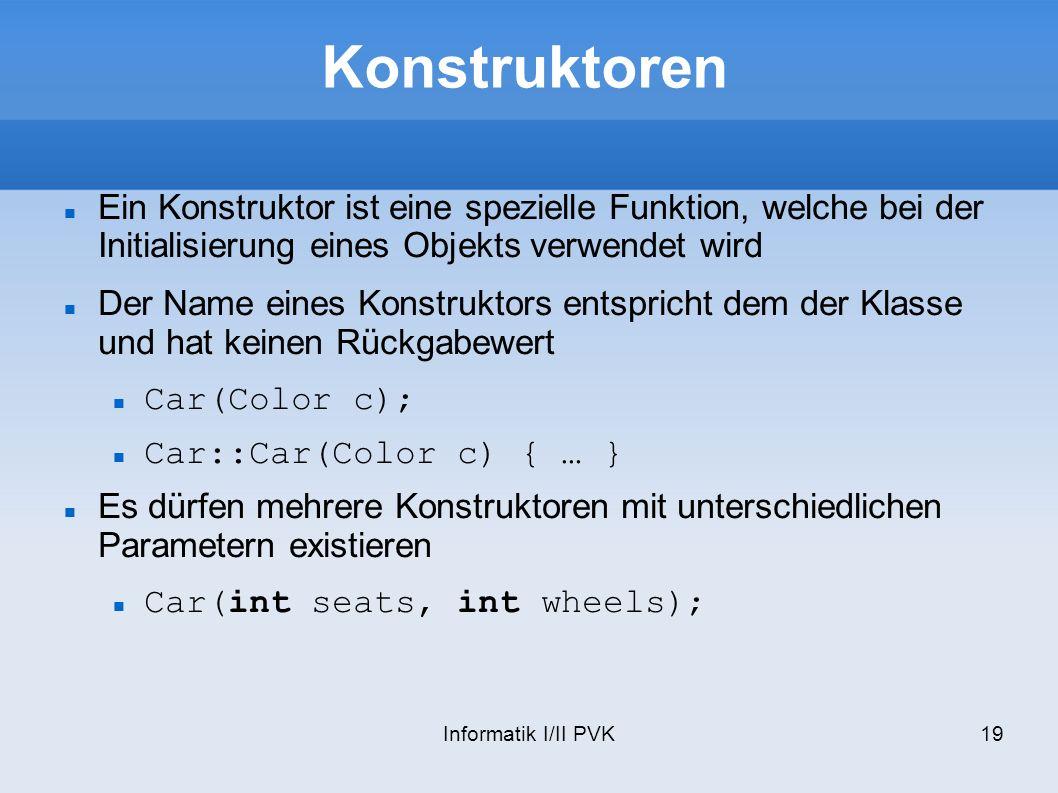 Informatik I/II PVK19 Konstruktoren Ein Konstruktor ist eine spezielle Funktion, welche bei der Initialisierung eines Objekts verwendet wird Der Name eines Konstruktors entspricht dem der Klasse und hat keinen Rückgabewert Car(Color c); Car::Car(Color c) { … } Es dürfen mehrere Konstruktoren mit unterschiedlichen Parametern existieren Car(int seats, int wheels);