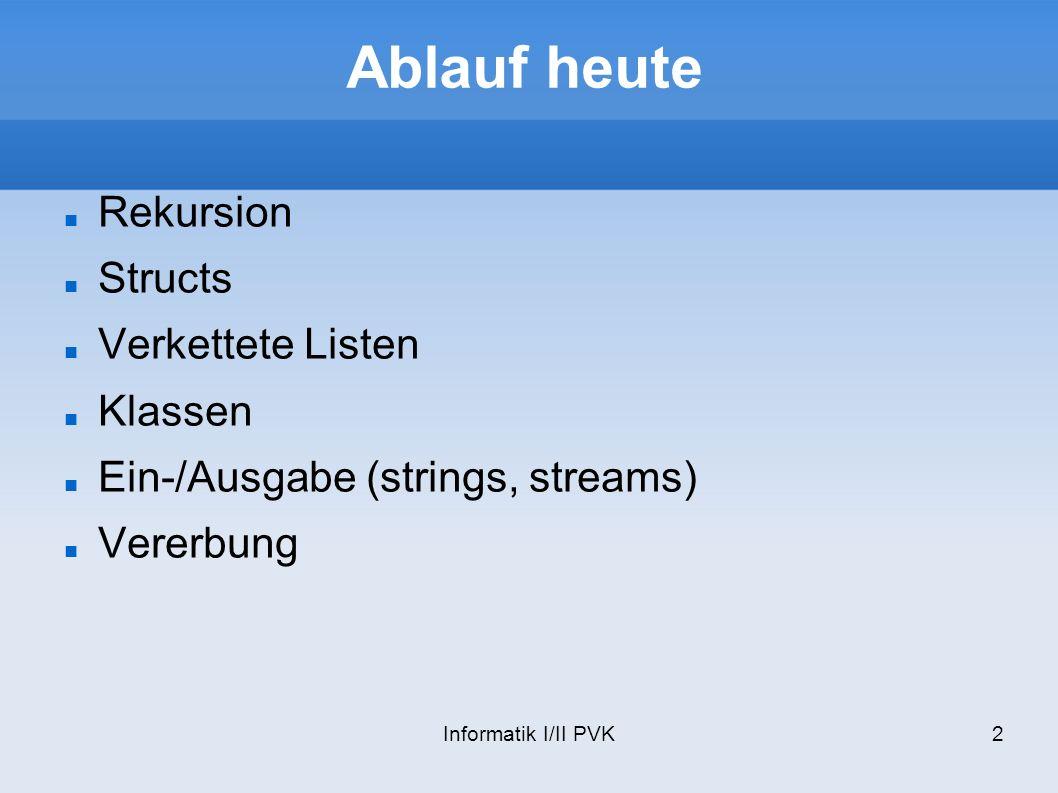 Informatik I/II PVK2 Ablauf heute Rekursion Structs Verkettete Listen Klassen Ein-/Ausgabe (strings, streams) Vererbung
